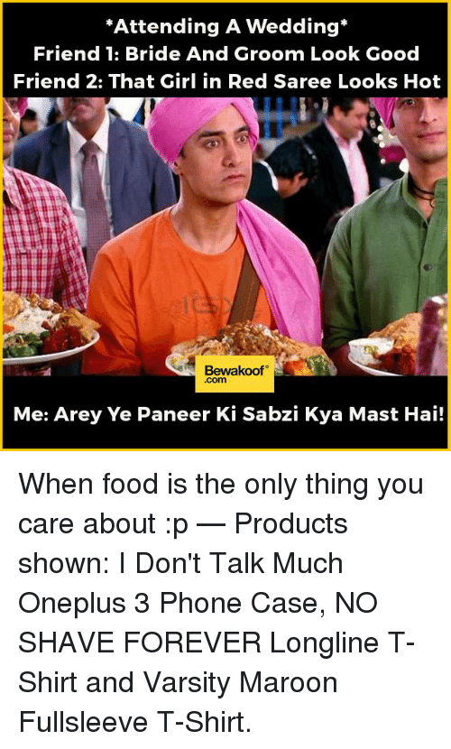 """Maste: """"Attending A Wedding  Friend 1: Bride And Groom Look Good  Friend 2: That Girl in Red Saree Looks Hot  Bewakoof  Com  Me: Arey Ye Paneer Ki Sabzi Kya Mast Hai! When food is the only thing you care about :p   — Products shown:  I Don't Talk Much Oneplus 3 Phone Case,  NO SHAVE FOREVER Longline T-Shirt and  Varsity Maroon Fullsleeve T-Shirt."""