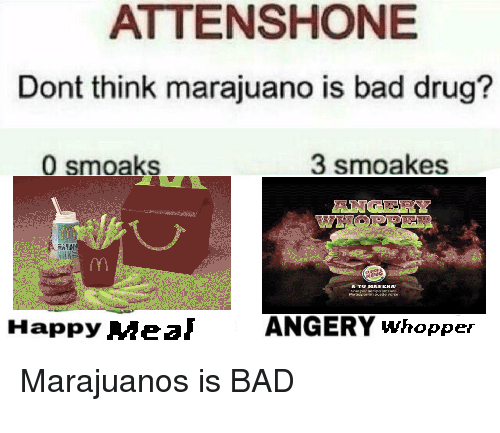 whopper: ATTENSHONE  Dont think marajuano is bad drug?  0 smoaks  3 smoakes  Happy MealAN  ANGERY whopper  Marajuanos is BAD