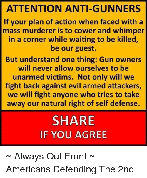 Memes, 🤖, and Gun: ATTENTION ANTI-GUNNERS  If your plan of action when faced with a  mass murderer is to cower and whimper  in a corner while waiting to be killed,  be our guest.  But understand one thing: Gun owners  will never allow ourselves to be  unarmed victims. Not only will we  fight back against evil armed attackers,  we will fight anyone who tries to take  away our natural right of self defense.  SHARE  IF YOU AGREE ~ Always Out Front ~ Americans Defending The 2nd