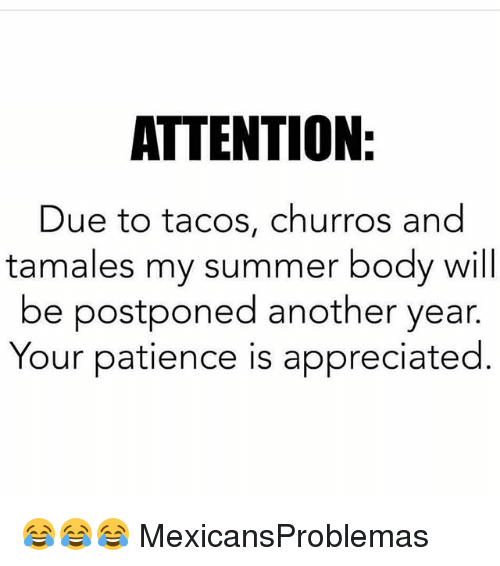 Summer Body: ATTENTION  Due to tacos, churros and  tamales my summer body will  be postponed another year.  Your patience is appreciated 😂😂😂 MexicansProblemas