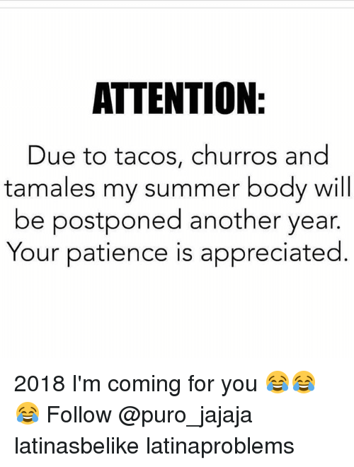 Summer Body: ATTENTION  Due to tacos, churros and  tamales my summer body will  be postponed another year.  Your patience is appreciated 2018 I'm coming for you 😂😂😂 Follow @puro_jajaja latinasbelike latinaproblems