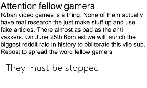 Bad, Fake, and Reddit: Attention fellow gamers  R/ban video games is a thing. None of them actually  have real research the just make stuff up and use  fake articles. There almost as bad as the anti  vaxxers. On June 25th 6pm est we will launch the  biggest reddit raid in history to obliterate this vile sub.  Repost to spread the word fellow gamers They must be stopped