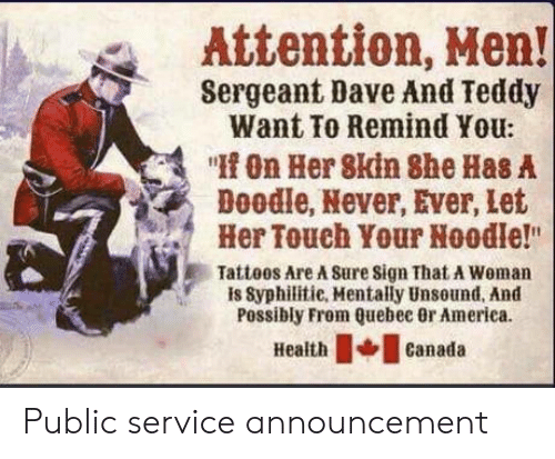 """Sergeant: Attention, Hen!  Sergeant Dave And Teddy  Want To Remind You:  """"On Her 8kin She Has A  Doodle, Never, Ever, let  Her Touch Your Noodle!""""  Tatteos Are A Sure sign That A Woman  is Syphilitie, Mentally Unsound, And  Possibly From Quebec 0r America  Healthcanada Public service announcement"""