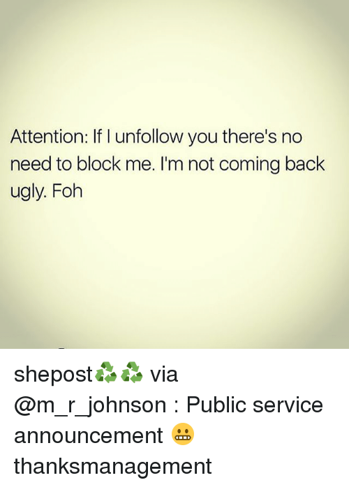 not coming back: Attention: If I unfollow you there's no  need to block me. I'm not coming back  ugly. Foh shepost♻♻ via @m_r_johnson : Public service announcement 😬 thanksmanagement
