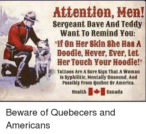 """Sergeant: Attention, Men!  Sergeant Dave And Teddy  Want To Remind You:  """" On Her 8kin She Has A  Doodle, Never, Ever, Let  Her Touch Your Noodle!""""  Tattoos Are A Sure Sign That A Woman  is Syphilitie, Mentally Unsound, And  Possibly From Quebec Or America.  eathcanada Beware of Quebecers and Americans"""