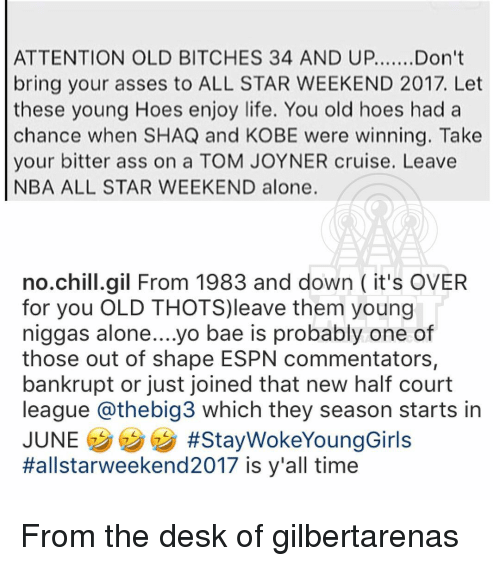 nba all stars: ATTENTION OLD BITCHES 34 AND UP....... Don't  bring your asses to ALL STAR WEEKEND 2017. Let  these young Hoes enjoy life. You old hoes had a  chance when SHAQ and KOBE were winning. Take  your bitter ass on a TOM JOYNER cruise. Leave  NBA ALL STAR WEEKEND alone.  no chill gil From 1983 and down it's OVER  for you OLD THOTS)leave them young  niggas alone....yo bae is probably one of  those out of shape ESPN commentators,  bankrupt or just Joined that neW half court  league athebig3 which they season starts in  JUNE  #Stay WokeYoungGirls  Hallstarweekend 2017 is y'all time From the desk of gilbertarenas