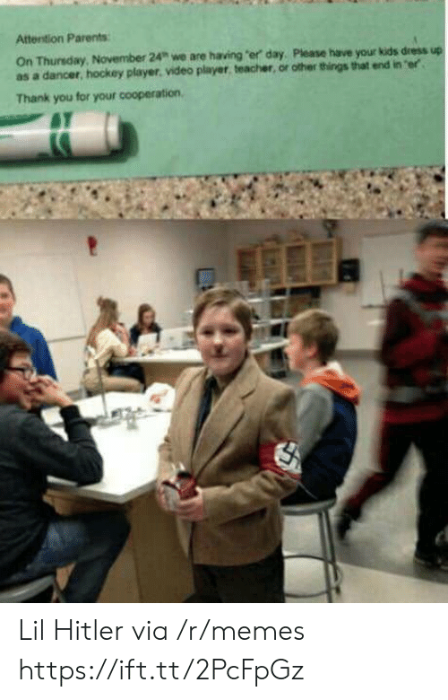 """cooperation: Attention Parents  On Thunsday,  as a dancer, hockey player. video player, teacher, or other things that end in er  November 24"""" we are having """"er day, Please have your kids dress up  Thank you for your cooperation, Lil Hitler via /r/memes https://ift.tt/2PcFpGz"""
