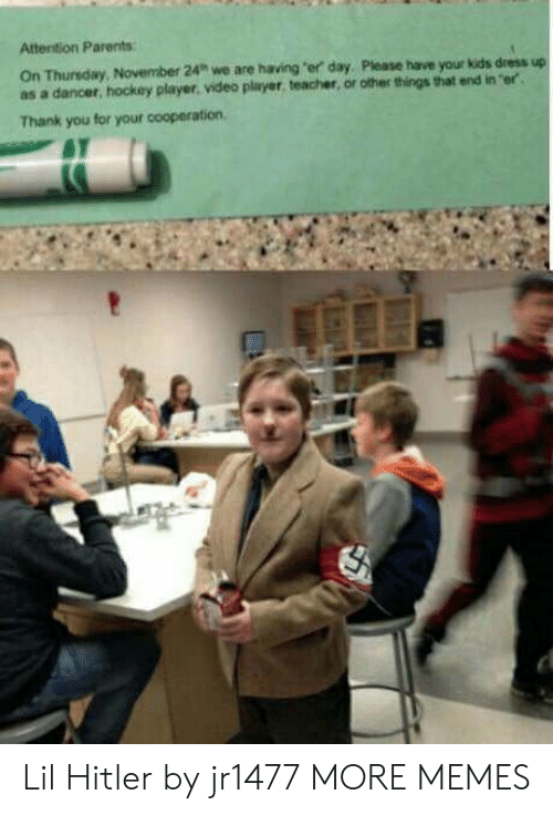 """cooperation: Attention Parents  On Thunsday,  as a dancer, hockey player. video player, teacher, or other things that end in er  November 24"""" we are having """"er day, Please have your kids dress up  Thank you for your cooperation, Lil Hitler by jr1477 MORE MEMES"""