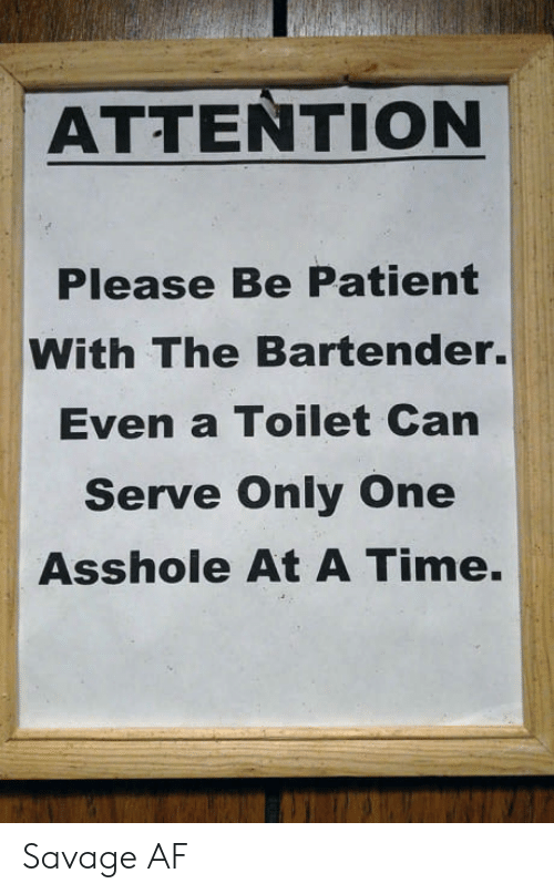 Af, Savage, and Patient: ATTENTION  Please Be Patient  With The Bartender.  Even a Toilet Can  Serve Only One  Asshole At A Time. Savage AF