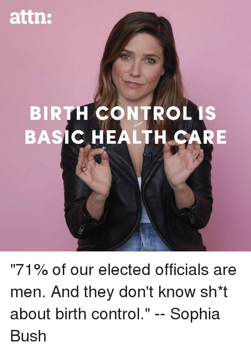"Memes, Control, and Birth Control: attn:  BIRTH CONTROL IS  BASIC HEALTH CARE ""71% of our elected officials are men. And they don't know sh*t about birth control."" -- Sophia Bush"