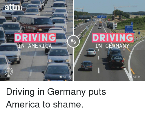America, Driving, and Memes: attn:  DRIVING.  IN AMERIC  DRIVING  IN GERMANY  GETTY Driving in Germany puts America to shame.