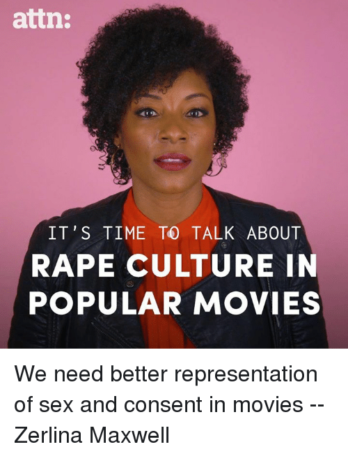 Memes, Movies, and Sex: attn:  IT'S TIME TO TALK ABOUT  RAPE CULTURE IN  POPULAR MOVIES We need better representation of sex and consent in movies -- Zerlina Maxwell