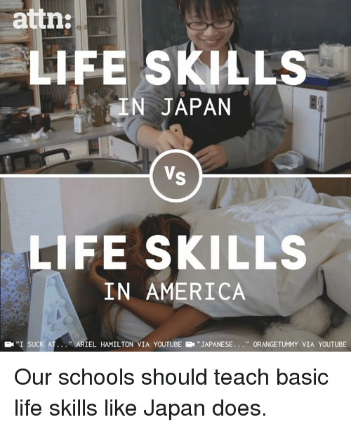 "America, Life, and Memes: attn  LIFE SKILLS  IN JAPAN  LIFE SKILLS  IN AMERICA  ''I SUCK AT  ""  L HAMILTON VIA YOUTUBE  ""JAPANESE  "" ORANGETUMMY VIA YOUTUBE Our schools should teach basic life skills like Japan does."