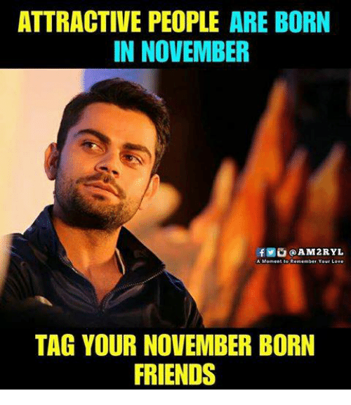 Friends, Love, and Memes: ATTRACTIVE PEOPLE ARE BORN  IN NOVEMBER  f@AM2RYL  A Moment to Remember Your Love  TAG YOUR NOVEMBER BORN  FRIENDS