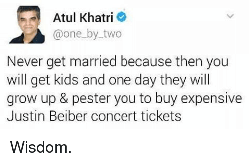 justin beiber: Atul Khatri  one by two  Never get married because then you  will get kids and one day they will  grow up & pester you to buy expensive  Justin Beiber concert tickets Wisdom.