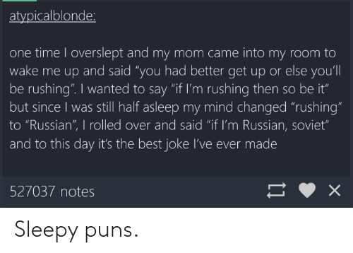 """Best Jokes: atvpicalblonde  one time I overslept and my mom came into my room to  wake me up and said """"you had better get up or else you'll  be rushing"""". I wanted to say """"if I'm rushing then so be it""""  but since I was still half asleep my mind changed """"rushing""""  to """"Russian"""", I rolled over and said """"if I'm Russian, soviet""""  and to this day it's the best joke I've ever made  527037 notes Sleepy puns."""