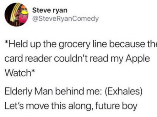 elderly: au Steve ryan  @SteveRyanComedy  *Held up the grocery line because the  card reader couldn't read my Apple  Watch*  Elderly Man behind me: (Exhales)  Let's move this along, future boy