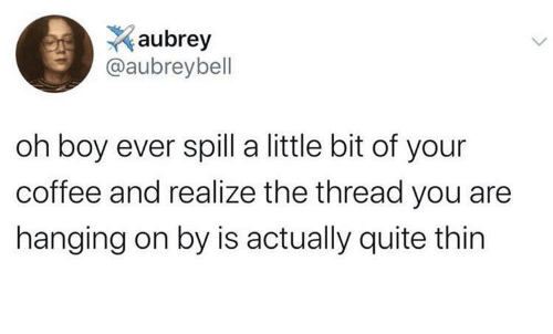 oh boy: aubrey  @aubreybell  oh boy ever spill a little bit of your  coffee and realize the thread you are  hanging on by is actually quite thin