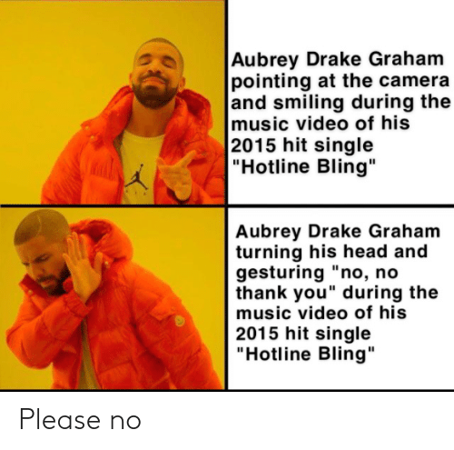 """aubrey: Aubrey Drake Graham  pointing at the camera  and smiling during the  music video of his  2015 hit single  """"Hotline Bling""""  Aubrey Drake Graham  turning his head and  gesturing """"no, no  thank you"""" during the  music video of his  2015 hit single  """"Hotline Bling"""" Please no"""