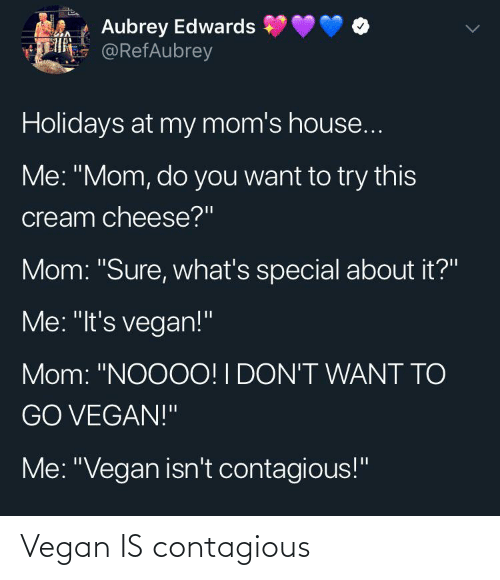 """aubrey: Aubrey Edwards  E @RefAubrey  Holidays at my mom's house...  Me: """"Mom, do you want to try this  cream cheese?""""  Mom: """"Sure, what's special about it?""""  Me: """"It's vegan!""""  Mom: """"NOOOO! I DON'T WANT TO  GO VEGAN!""""  Me: """"Vegan isn't contagious!"""" Vegan IS contagious"""