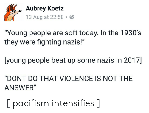 """Today, Intensifies, and Answer: Aubrey Koetz  13 Aug at 22:58  """"Young people are soft today. In the 1930's  they were fighting nazis!""""  [young people beat up some nazis in 2017]  """"DONT DO THAT VIOLENCE IS NOT THE  ANSWER"""" [ pacifism intensifies ]"""