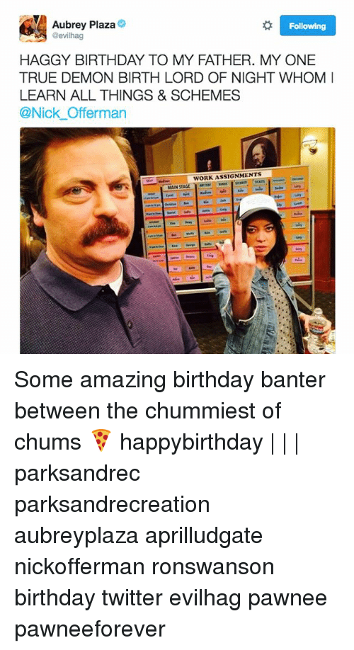 aubrey: Aubrey Plaza  @evilhag  Following  HAGGY BIRTHDAY TO MY FATHER. MY ONE  TRUE DEMON BIRTH LORD OF NIGHT WHOM  LEARN ALL THINGS & SCHEMES  @Nick Offerman  WORK ASSIGNMENTS  MAIN ST Some amazing birthday banter between the chummiest of chums 🍕 happybirthday | | | parksandrec parksandrecreation aubreyplaza aprilludgate nickofferman ronswanson birthday twitter evilhag pawnee pawneeforever