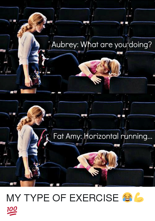 fat amy: Aubrey: What are you doing?  Fat Amy: Horizontal running MY TYPE OF EXERCISE 😂💪💯