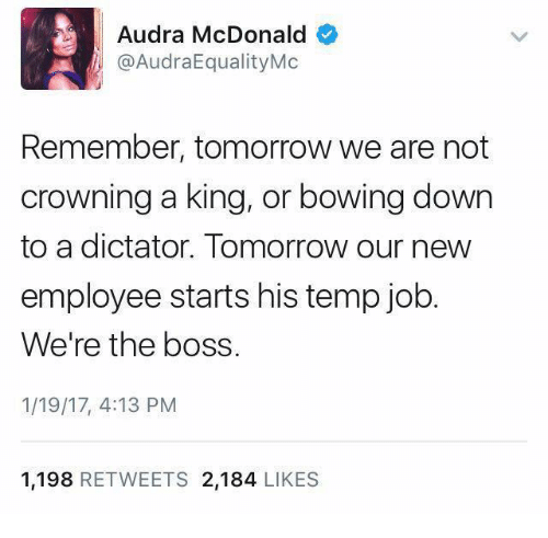 Bowing Down: Audra McDonald  @AudraEqualityMc  Remember, tomorrow we are not  crowning a king, or bowing down  to a dictator. Tomorrow our new  employee starts his temp job  We're the boss.  1/19/17, 4:13 PM  1.198  RETWEETS 2.184  LIKES