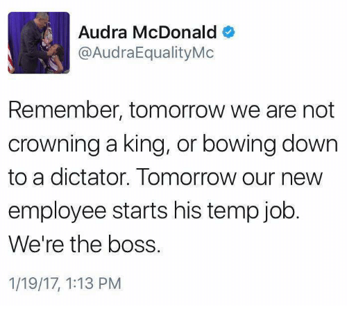 McDonalds, Memes, and 🤖: Audra McDonald  @AudraEqualityMc  Remember, tomorrow we are not  crowning a king, or bowing down  to a dictator. Tomorrow our new  employee starts his temp job  We're the boss.  1/19/17, 1:13 PM