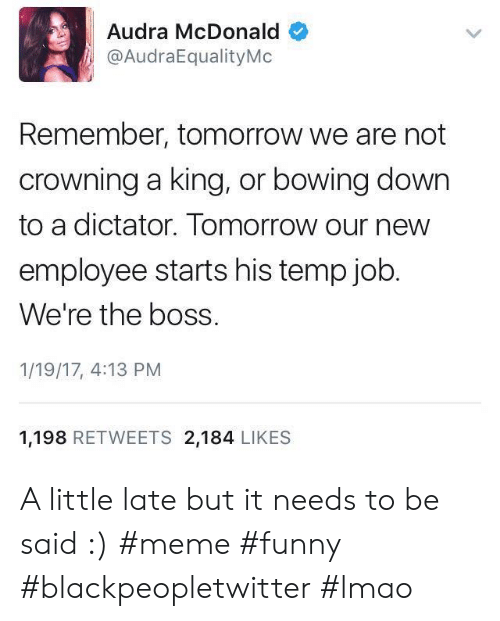 Bowing Down: Audra McDonald  @AudraEqualityMo  Remember, tomorrow we are not  crowning a king, or bowing down  to a dictator. Tomorrow our new  employee starts his temp job  We're the boss.  1/19/17, 4:13 PM  1,198 RETWEETS 2,184 LIKES A little late but it needs to be said :) #meme #funny #blackpeopletwitter #lmao