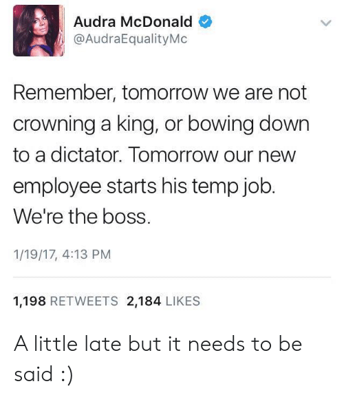 Bowing Down: Audra McDonald  @AudraEqualityMo  Remember, tomorrow we are not  crowning a king, or bowing down  to a dictator. Tomorrow our new  employee starts his temp job  We're the boss.  1/19/17, 4:13 PM  1,198 RETWEETS 2,184 LIKES A little late but it needs to be said :)