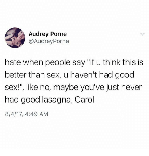 """Carols: Audrey Porne  @AudreyPorne  hate when people say """"if u think this is  better than sex, u haven't had good  sex!"""", like no, maybe you've just never  had good lasagna, Carol  8/4/17, 4:49 AM"""