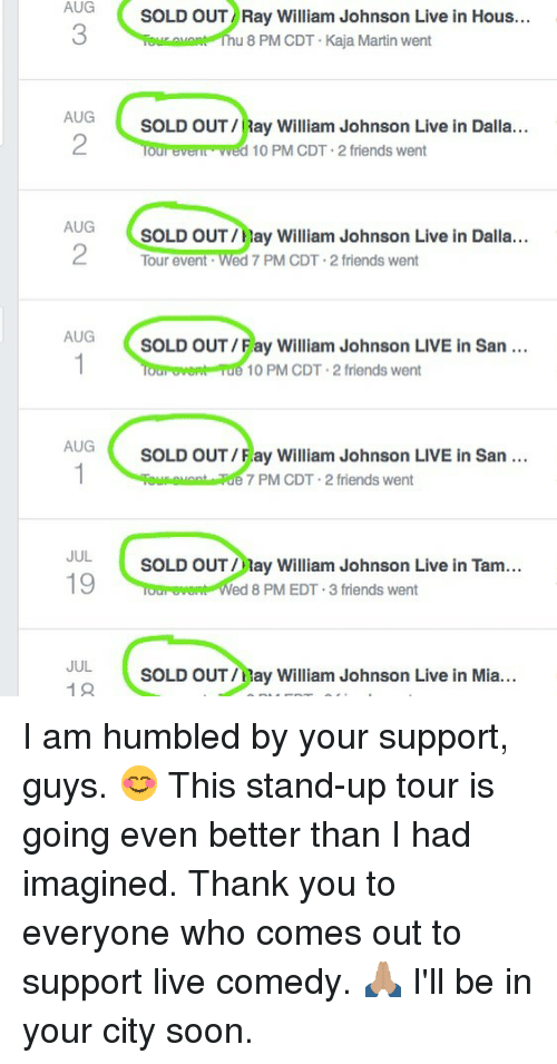 hous: AUG  3  SOLD OUT Ray William Johnson Live in Hous...  u 8 PM CDT Kaja Martin went  AUG  2  SOLD OUT/Ray William Johnson Live in Dalla...  our everl wed 10 PM CDT-2 friends went  AUG  SOLD OUT/Hay William Johnson Live in Dalla...  Tour event Wed 7 PM CDT 2 friends went  AUG  SOLD OUT/Fay William Johnson LIVE in San  10 PM CDT 2 friends went  AUG  SOLD OUT/Fay William Johnson LIVE in San  7 PM CDT 2 friends went  JUL  19  SOLD OUT ay William Johnson Live in Tam...  ed 8 PM EDT.3 friends went  JUL  19  SOLD OUT/Hay William Johnson Live in Mia... I am humbled by your support, guys. 😊 This stand-up tour is going even better than I had imagined. Thank you to everyone who comes out to support live comedy. 🙏🏽 I'll be in your city soon.