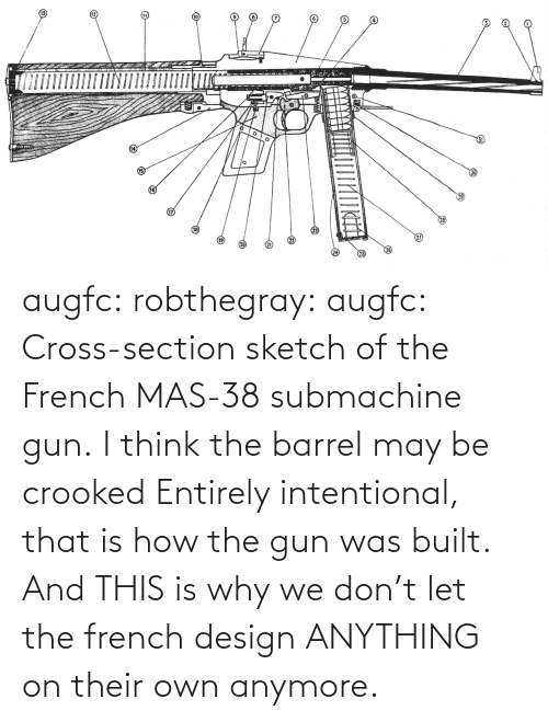 Cross: augfc: robthegray:  augfc:  Cross-section sketch of the French MAS-38 submachine gun.   I think the barrel may be crooked  Entirely intentional, that is how the gun was built.    And THIS is why we don't let the french design ANYTHING on their own anymore.