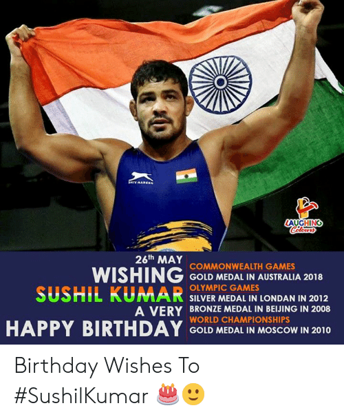 Medal: AUGHING  26th MAY  WISHING COND MEDAL IN AUSTRALA 2018  SUSHIL KUMAR SILVER MEDAL IN LONDAN IN 2012  COMMONWEALTH GAMES  OLYMPIC GAMES  A VERY BRONZE MEDAL IN BEIJING IN 2008  WORLD CHAMPIONSHIPS  GOLD MEDAL IN MOSCOW IN 2010 Birthday Wishes To #SushilKumar 🎂🙂