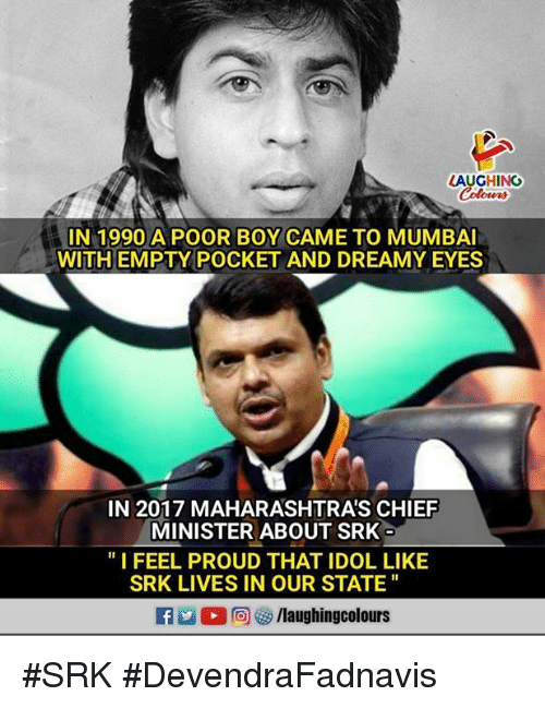 "srk: AUGHING  Colowrs  IN 1990 A POOR BOY CAME TO MUMBAI  WITH EMPTY POCKET AND DREAMY EYES  IN 2017 MAHARASHTRA'S CHIEF  MINISTER ABOUT SRK  ""I FEEL PROUD THAT IDOL LIKE  SRK LIVES IN OUR STATE #SRK  #DevendraFadnavis"
