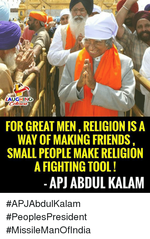 apj: AUGHING  FOR GREAT MEN, RELIGION IS A  WAY OF MAKING FRIENDS  SMALL PEOPLE MAKE RELIGION  A FIGHTING TOOL!  -APJ ABDUL KALAM #APJAbdulKalam #PeoplesPresident #MissileManOfIndia