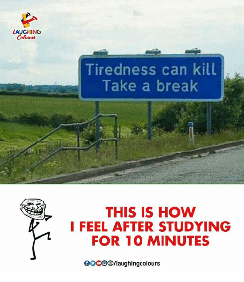 Break, Indianpeoplefacebook, and How: AUGHING  Tiredness can kill  Take a break  THIS IS HOW  I FEEL AFTER STUDYING  FOR 10 MINUTES  GO00/laughingcolours