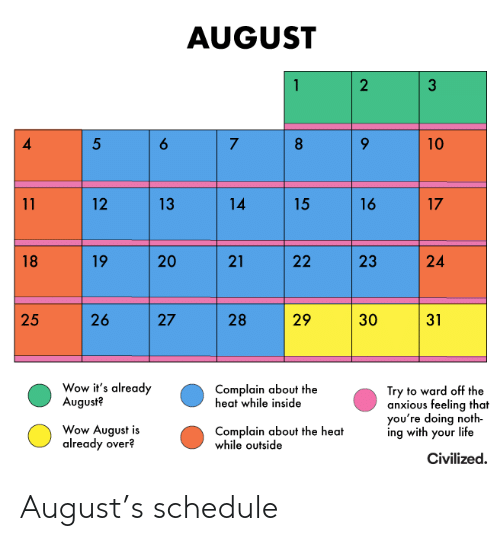 Noth: AUGUST  2  6  5  7  8  10  14  16  17  11  12  13  15  19  20  21  24  18  22  26  29  25  27  28  30  31  Wow it's already  August?  Complain about the  heat while inside  Try to ward off the  anxious feeling that  you're doing noth  ing with your life  Wow August is  already over?  Complain about the heat  while outside  Civilized  23 August's schedule