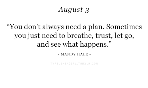 "Planful: August 3  ""You don't always need a plan. Sometimes  you just need to breathe, trust, let go,  and see what happens.""  MANDY HALE"