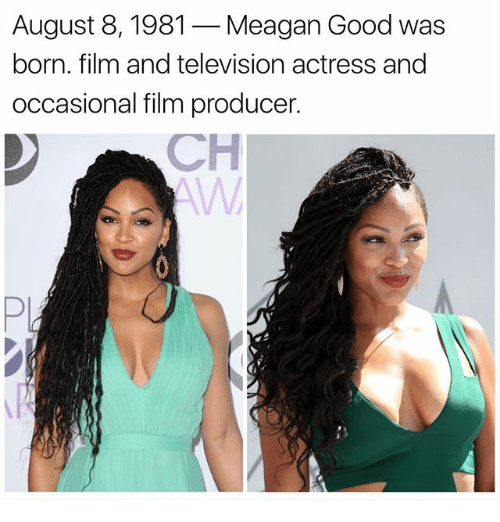 August 8: August 8, 1981 -Meagan Good was  born. film and television actress and  occasional film producer  CH  Pi