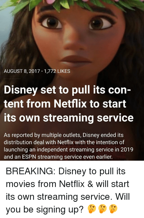 August 8: AUGUST 8, 2017 1,772 LIKES  Disney set to pull its con-  tent from Netflix to start  its own streaming service  As reported by multiple outlets, Disney ended its  distribution deal with Netflix with the intention of  launching an independent streaming service in 2019  and an ESPN streaming service even earlier. BREAKING: Disney to pull its movies from Netflix & will start its own streaming service. Will you be signing up? 🤔🤔🤔