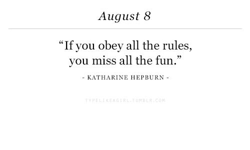 """August 8: August 8  """"If you obey all the rul  you miss all the fun.""""  KATHARINE HEPBURN -"""