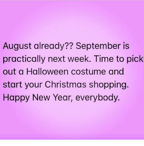 Christmas, Halloween, and New Year's: August already?? September is  practically next week. Time to pick  out a Halloween costume and  start your Christmas shopping.  Happy New Year, everybody.