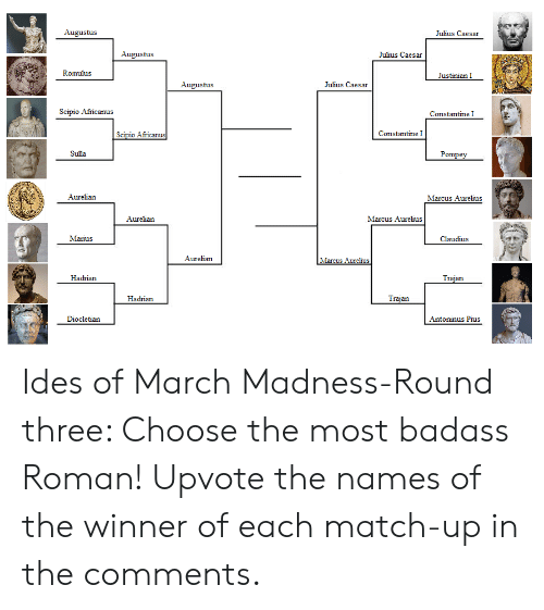 March Madness, Julius Caesar, and Match: Augustus  Julius Caesar  Augustus  Julius Caesar  Romulus  Justinian I  Augustus  Julius Caesar  Scipio Africanus  Constantine I  Africanu  Constantine I  Sulla  Pompey  Aurelian  Marcus Aurelius  Aurelian  Marcus Aurelius  Marius  Claudius  Aurelian  Marcus Aurelius  Hadrian  an  Hadrian  an  Diocletian  Antoninus Pius Ides of March Madness-Round three: Choose the most badass Roman! Upvote the names of the winner of each match-up in the comments.