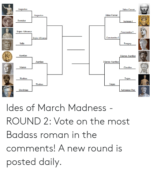 March Madness, Julius Caesar, and Badass: Augustus  Julius Caesar  Augustus  Julius Caesar  Romulus  Justinian I  Scipio Africanus  Constantine I  Africanu  Constantine I  Sulla  Pompey  Aurelian  Marcus Aurelius  Aurelian  Marcus Aurelius  Marius  Claudius  Hadrian  an  Hadrian  an  Diocletian  Antoninus Pius Ides of March Madness -ROUND 2: Vote on the most Badass roman in the comments! A new round is posted daily.