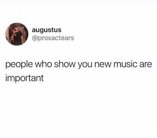Music, Humans of Tumblr, and Augustus: augustus  @proxactears  people who show you new music are  important