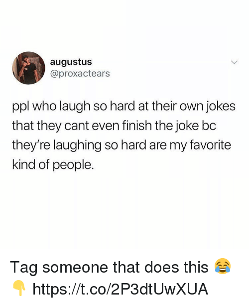 Jokes, Tag Someone, and Augustus: augustus  @proxactears  ppl who laugh so hard at their own jokes  that they cant even finish the joke bc  they're laughing so hard are my favorite  kind of people. Tag someone that does this 😂👇 https://t.co/2P3dtUwXUA