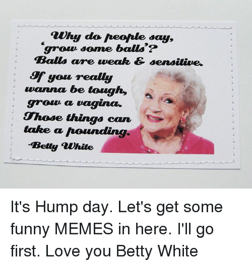 Funnies Memes: auhy do Aeofale say,  grow some balls?  Balls are weak & sensitive.  you realy  wanna be tough,  groun a  vagina.  Those things can  take a hounding  Betty white It's Hump day. Let's get some funny MEMES in here. I'll go first. Love you Betty White