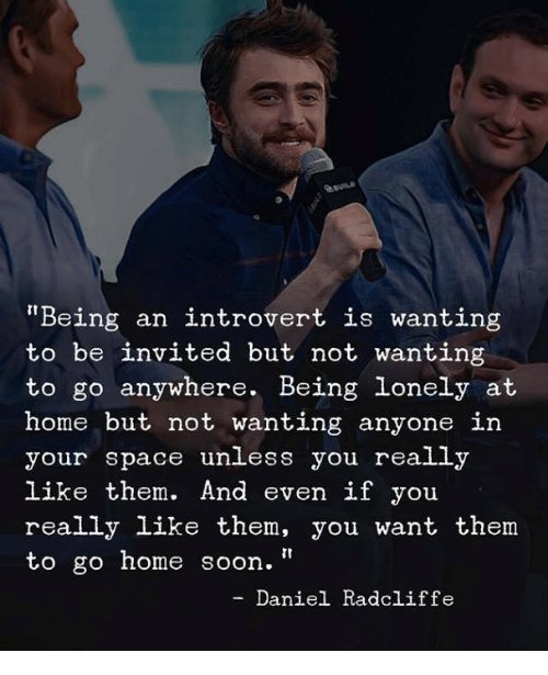 """Daniel Radcliffe, Introvert, and Soon...: auns  Being an introvert is wanting  to be invited but not wanting  to go anywhere. Being lonely at  home but not wanting anyone in  your space unless you really  like them. And even if you  really like them, you want them  to go home soon.""""  - Daniel Radcliffe"""